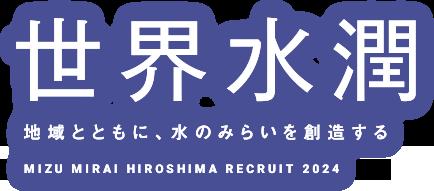 世界水潤 地域とともに、水のみらいを創造する MIZU MIRAI HIROSHIMA RECRUIT 2022